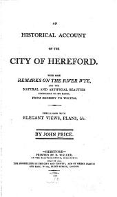 An Historical Account of the City of Hereford: With Some Remarks on the River Wye, and the Natural and Artificial Beauties Contiguous to Its Banks, from Brobery to Wilton ...