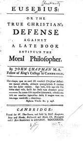 Eusebius: Or, The True Christians's Defense Against a Late Book Entitul'd The Moral Philosopher, Volume 1