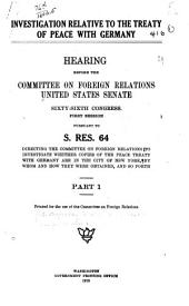 Investigation Relative to the Treaty of Peace with Germany: Hearing[s] Before the Committee on Foreign Relations, United States Senate, Sixty-sixth Congress, First Session, Pursuant to S. Res. 64, Directing the Committee on Foreign Relations to Investigate Whether Copies of the Peace Treaty with Germany are in the City of New York, by Whom and how They Were Obtained, and So Forth ...