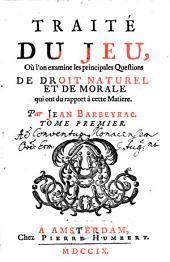 Traité Du Jeu Où l'on examine les principales Questions De Droit Naturel Et De Morale qui ont du rapport à cette Matiere: Volume1