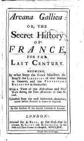 Arcana Gallica: or, the secret history of France for the last century. Shewing by what steps the French Ministers destroy'd the liberties of that nation in general, and the Protestant Religion in particular, etc. By the author of the secret history of Europe [John Oldmixon].