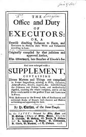 The Office and Duty of Executors: Or, a Treatise Directing Testators to Form, and Executors to Perform Their Wills and Testaments According to Law. Originally Compiled by that Judicious and Approved Author, Tho. Wentworth, Late Bencher of Lincoln's-Inn. And Now Enlarged with a Supplement, Containing Divers Matters and Things Not Comprized in Former Impressions, Relating to Wills, Executors, Administrators, Devises, Legacies, &c. Collected from the Common and Statute Laws, and Methodically Digested, Rendring the Whole Compleat, and in All Its Parts Conformable to the Present Time and Laws Now in Force. With References to the Several Acts of Parliament and Authentick Books of Reports Both Ancient and Modern Authorizing and Approving the Same. By H Curson, of the Inner-Temple