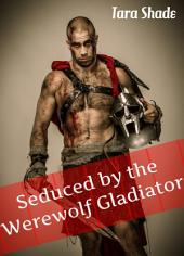 Seduced By Her Werewolf Gladiator: Paranormal Alpha Male Werewolf Erotic Romance