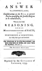 An Answer to a Pamphlet, Entitled, Considerations on the Bill to Permit Persons Professing the Jewish Religion to be Naturalized;: Wherein the False Reasoning, Gross Misrepresentation of Facts, and Perversion of Scripture, are Fully Laid Open and Detected..