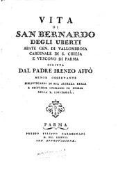 Vita di San Bernardo degli Uberti abate gen. di Vallombrosa cardinale di s. Chiesa e vescovo di Parma scritta dal padre Ireneo Affò minor osservante bibliotecario di sua altezza reale a professor onorario di storia nella r. università