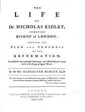 The Life of Dr. Nicholas Ridley sometime Bishop of London