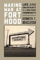 Making War at Fort Hood: Life and Uncertainty in a Military Community