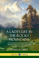 A Lady s Life in the Rocky Mountains  One Woman s Travels Through the Rockies of Colorado and Wyoming in the 1870s