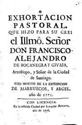 Exhortacion pastoral, que hizo para su grei ... don Francisco Alejandro de Bocanegra y Givaja, Arzobispo, y Señor de la ciudad de Santiago con motivo de la expedicion de Marruecos, y Argel año de 1775
