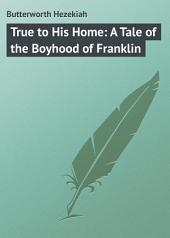 True to His Home: A Tale of the Boyhood of Franklin