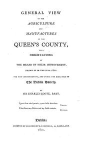 General view of the agriculture and manufactures of the Queen's county: with observations on the means of their improvement, drawn up in the year 1801 : for the consideration, and under the direction of the Dublin Society
