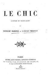 Le Chic. Comédie en trois actes