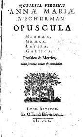 Nobiliss. Virginis Annae Mariae à Schurman Opuscula Hebraea, Graeca, Latina, Gallica: Prosaica & metrica