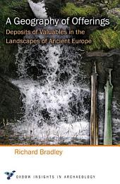 A Geography of Offerings: Deposits of Valuables in the Landscapes of Ancient Europe