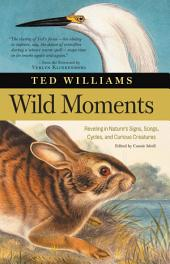 Wild Moments: Reveling in Nature's Signs, Songs, Cycles, and Curious Creatures