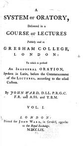 A System of Oratory, Delivered in a Course of Lectures Publicly Read at Gresham College, London:: To which is Prefixed an Inaugural Oration, Spoken in Latin, Before the Commencement of the Lectures, According to the Usual Custom, Volume 1