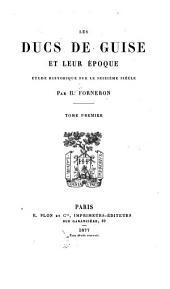 Les ducs de Guise et leur époque: étude historique sur le seizième siécle, Volume1