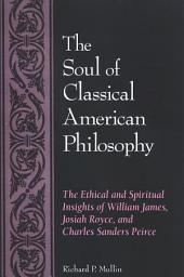 Soul of Classical American Philosophy, The: The Ethical and Spiritual Insights of William James, Josiah Royce, and Charles Sanders Peirce