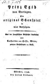Prinz Egid von Bretagne, ein original Schauspiel in 4 Aufz. aus der franz. Geschichte bearb