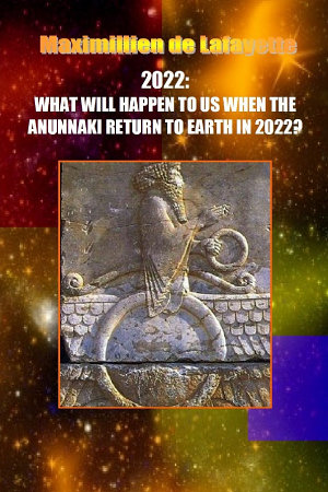 10th Edition  2022  WHAT WILL HAPPEN TO US WHEN THE ANUNNAKI RETURN TO EARTH IN 2022