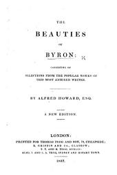 The Beauties of Byron, consisting of selections from his works. By Alfred Howard, Esq