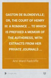 Gaston de Blondeville; Or, The Court of Henry III: A Romance ... to which is Prefixed a Memoir of the Authoress, with Extracts from Her Private Journals ...