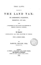 The Laws Relating to the Land Tax: Its Assessment, Collection, Redemption, and Sale; with a Statement of the Rights and Remedies of Persons Unequally Assessed; and an Appendix Containing All the Statutes in Force: with a Copious Index