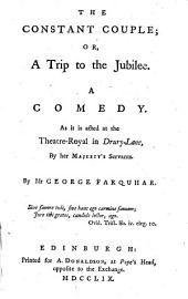 The Constant Couple, Or, a Trip to the Jubilee: A Comedy, as it is Acted at the Theatre-Royal at Drury-Lane, by His Majesty's Servants