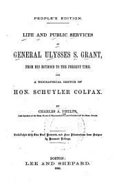 Life and Public Services of General Ulysses S. Grant: From His Boyhood to the Present Time : and a Biographical Sketch of Hon. Schuyler Colfax