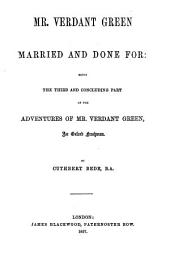 Mr. Verdant Green married and done for: being the third and concluding part of the adventures of Mr. Verdant Green, an Oxford freshman. By Cuthbert Bede, B.A.