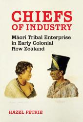 Chiefs of Industry: Maori Tribal Enterprise in Early Colonial New Zealand