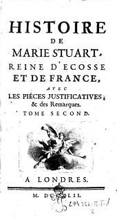 Histoire de Marie Stuart, reine d'Ecosse et de France, avec les pieces justificatives et des remarques: Tome second, Volume2