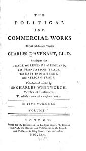 The political and commercial works of that celebrated writer Charles D'Avenant: relating to the trade and revenue of England, the plantation trade, the East-India trade and African trade, Volume 1