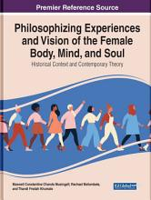 Philosophising Experiences and Vision of the Female Body  Mind  and Soul  Historical Context and Contemporary Theory PDF
