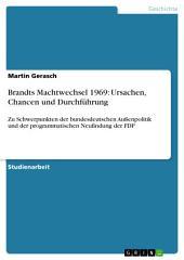 Brandts Machtwechsel 1969: Ursachen, Chancen und Durchführung: Zu Schwerpunkten der bundesdeutschen Außenpolitik und der programmatischen Neufindung der FDP