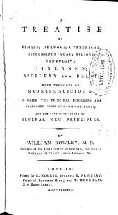 A Treatise on Female, Nervous, Hysterical, Hypochondriacal, Bilious, Convulsive Diseases, Apoplexy and Palsy: Which Thoughts on Madness, Suicide ...