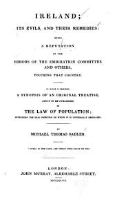 Ireland; Its Evils and Their Remedies: Being a Refutation of the Errors of the Emigration Committee and Others Touching that Country: To which is Prefixed, a Synopsis of an Original Treatise, about to be Published, on the Law of Population; Developing the Real Principle on which it is Universally Regulated