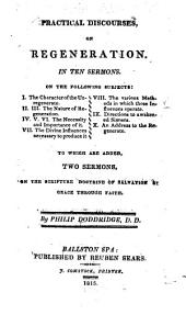 Practical Discourses, on Regeneration: In Ten Sermons ... To which are Added Two Sermons, on the Scripture Doctrine of Salvation by Grace Through Faith