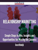 Relationship Marketing - Simple Steps to Win, Insights and Opportunities for Maxing Out Success