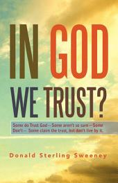 IN GOD WE TRUST?: Some do Trust God—Some aren't so sure—Some Don't— Some claim the trust, but don't live by it.