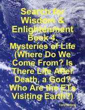 Search for Wisdom & Enlightenment: Book 4. Mysteries of Life (Where Do We Come From? Is There Life After Death, a God? Who Are the ETs Visiting Earth?)