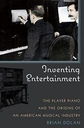 Inventing Entertainment: The Player Piano and the Origins of an American Musical Industry