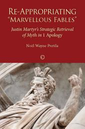 "Re-Appropriating ""Marvellous Fables"": Justin Martyr's Strategic Retrieval of Myth in 1 Apology"