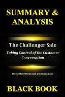 Summary Analysis The Challenger Sale By Matthew Dixon And Brent Adamson Taking Control Of The Customer Conversation
