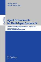 Agent Environments for Multi-Agent Systems IV: 4th International Workshop, E4MAS 2014 - 10 Years Later, Paris, France, May 6, 2014, Revised Selected and Invited Papers