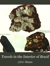 Travels in the Interior of Brazil,: Particulary in the Gold and Diamond Districts of that Country, by Authority of the Prince Regent of Portugal: Including a Voyage to the Rio de Le Plata and an Historical Sketch of the Revolution of Buenos Ayres. Illustrated with Engravings