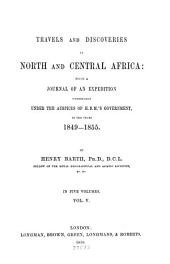 Travels and Discoveries in North and Central Africa: Being a Journal of an Expedition Undertaken Under the Auspices of H.B.M.'s Government, in the Years 1849-1855, Volume 5