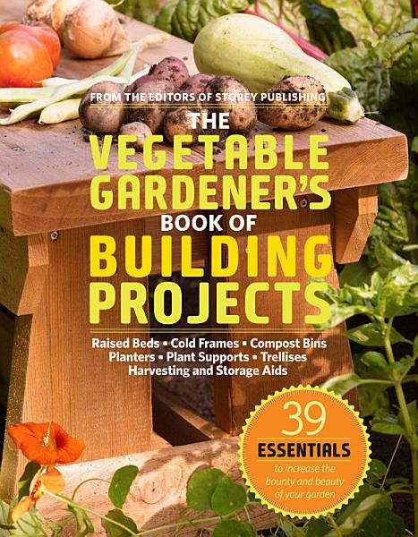 The Vegetable Gardener s Book of Building Projects