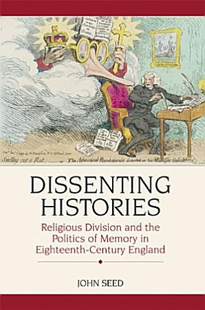 Dissenting Histories  Religious Division and the Politics of Memory in Eighteenth Century England PDF
