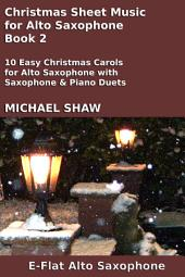 Alto Sax: Christmas Sheet Music For Alto Saxophone - Book 2: 10 Easy Christmas Carols For Alto Saxophone With Alto Saxophone & Piano Duets